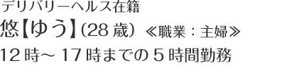 デリバリーヘルス在籍 悠【ゆう】(28歳) ≪職業:主婦≫ 12時~17時までの5時間勤務